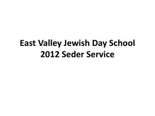 East Valley Jewish Day School 2012 Seder Service