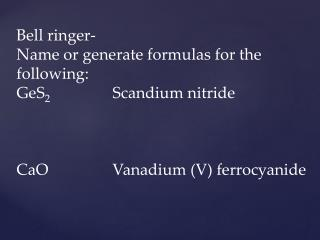 Bell ringer- Name or generate formulas for the following: GeS 2		 Scandium nitride