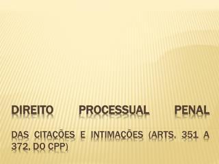 Direito Processual Penal das citações e intimações ( arts . 351 a 372, do CPP)