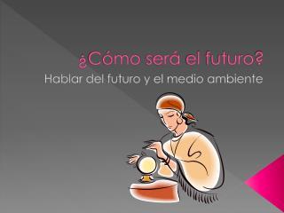 ¿ Cómo será  el  futuro ?
