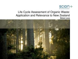 Life Cycle Assessment of Organic Waste:  Application and Relevance to New Zealand Simon Love