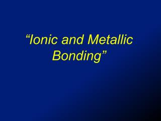 """Ionic and Metallic Bonding"""