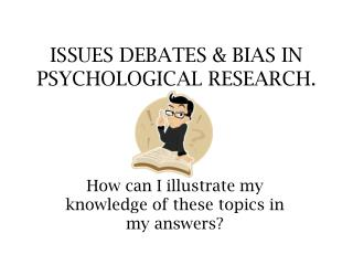 ISSUES DEBATES  BIAS IN PSYCHOLOGICAL RESEARCH.