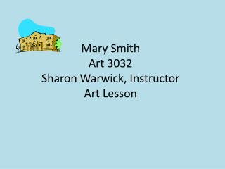 Mary Smith Art 3032 Sharon Warwick, Instructor Art Lesson