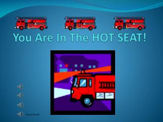 You Are In The HOT SEAT!