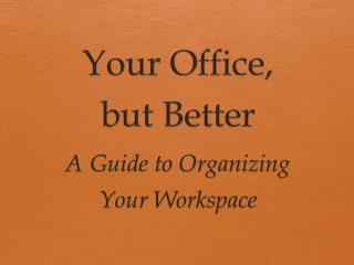 Your Office,  but  Better A Guide to Organizing  Your Workspace