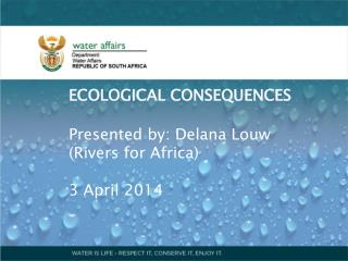 ECOLOGICAL CONSEQUENCES Presented by: Delana Louw (Rivers for Africa) 3 April 2014