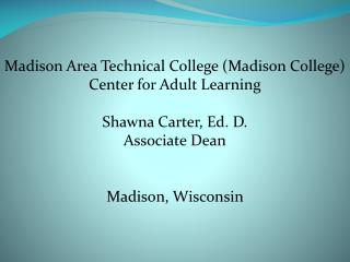 Madison Area Technical  College (Madison College) Center for Adult Learning Shawna Carter, Ed. D.
