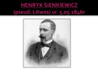 HENRYK SIENKIEWICZ (pseud.  Litwos ) ur.  5.05.1846r