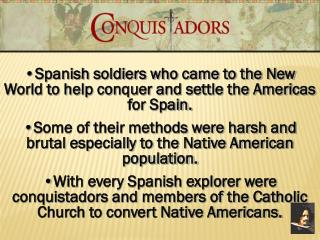 Spanish soldiers who came to the New World to help conquer and settle the Americas for Spain.