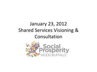 January 23, 2012 Shared Services Visioning & Consultation