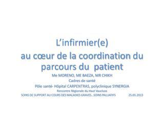 L'infirmier(e)  au cœur de la  coordination  du parcours du  patient Me MORENO, ME BAEZA, MR CHIKH