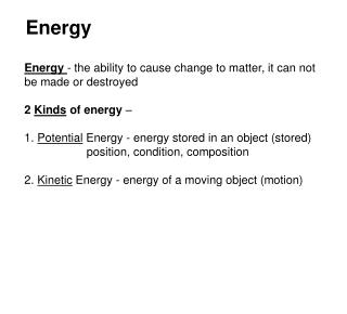 Energy  - the ability to cause change to matter, it can not be made or destroyed