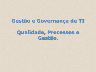 Gestão  e  Governança  de TI Qualidade , Processos e  Gestão.