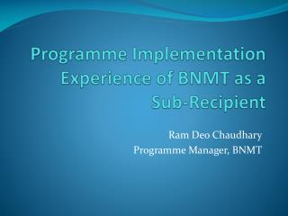 Programme  Implementation Experience of BNMT as a Sub-Recipient