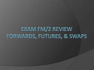 Exam FM/2 Review Forwards, futures, & swaps