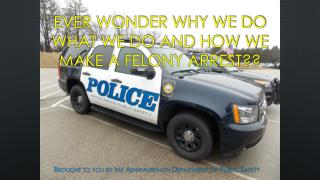 Ever wonder why we do what we do and how we make a felony arrest??