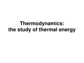 Thermodynamics:  the study of thermal energy