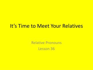 It's Time to Meet Your Relatives