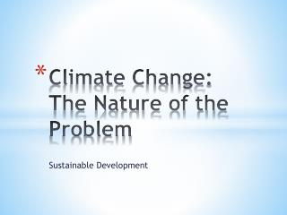 Climate Change :  The Nature of the  Problem