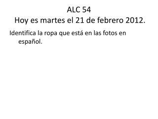 ALC 54  Hoy  es martes  el 21  de  febrero  2012.