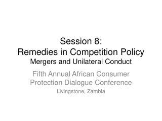 Session  8:  Remedies in Competition Policy Mergers and Unilateral Conduct