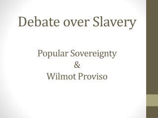 Debate over Slavery Popular Sovereignty & Wilmot Proviso