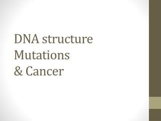 DNA structure Mutations  & Cancer