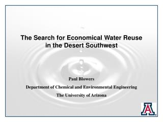 The Search for Economical Water Reuse in the Desert Southwest     Paul Blowers  Department of Chemical and Environmental