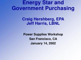 Energy Star and Government Purchasing  Craig Hershberg, EPA Jeff Harris, LBNL