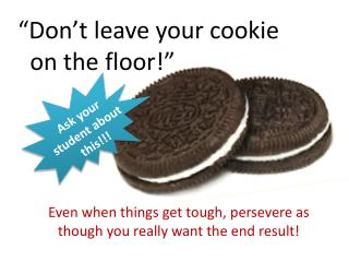 """Don't leave your cookie     on the floor!"""