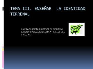 TEMA III. ENSEÑAR  LA IDENTIDAD TERRENAL