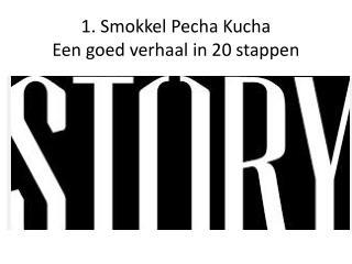 1.  Smokkel  Pecha Kucha Een  goed verhaal in 20 stappen