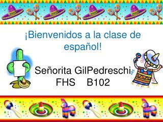 ¡Bienvenidos a la clase de español! Señorita GilPedreschi FHS    B102