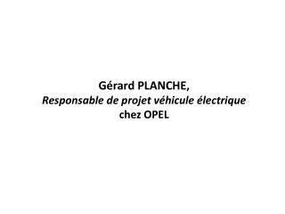 Gérard PLANCHE ,  Responsable de projet véhicule électrique  chez OPEL