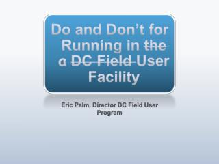 Do and Don't for Running in  the  a DC Field  User Facility
