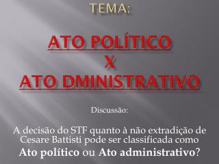 Tema:  Ato Político  X Ato  dministrativo