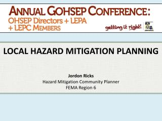 LOCAL HAZARD MITIGATION PLANNING Jordon Ricks Hazard Mitigation Community Planner FEMA Region 6