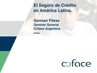 El Seguro de Crédito  en América Latina. German  F liess Gerente General  Coface Argentina