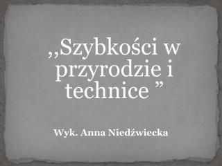 """,,Szybkości w przyrodzie i technice """"  Wyk. Anna Niedźwiecka"""