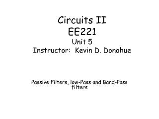 Circuits II EE221 Unit 5 Instructor:  Kevin D. Donohue