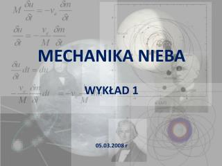 MECHANIKA NIEBA WYK?AD 1 05.03.2008  r