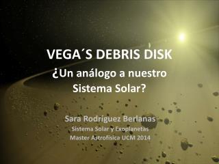 VEGA´S  DEBRIS DISK ¿ Un  análogo  a nuestro  Sistema Solar ?