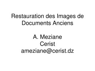 Restauration des Images de Documents Anciens A. Meziane Cerist ameziane@cerist.dz