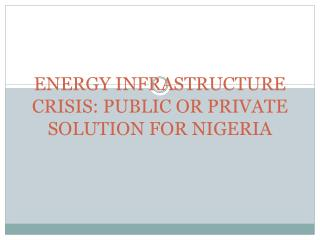 ENERGY INFRASTRUCTURE CRISIS: PUBLIC OR PRIVATE SOLUTION FOR NIGERIA
