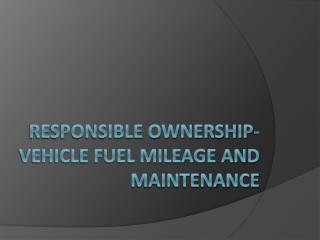 Responsible Ownership- Vehicle Fuel Mileage and maintenance