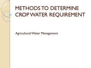METHODS TO DETERMINE CROP WATER REQUIREMENT