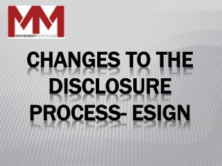 Changes to the disclosure process-  Esign