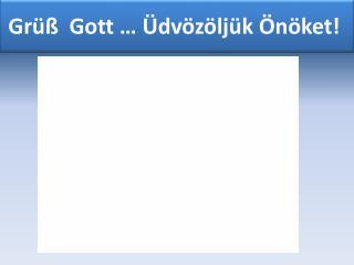 Grüß  Gott …  Üdvözöljük Önöket !
