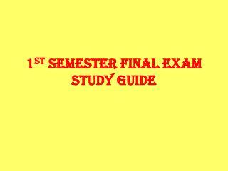 1 st  Semester Final Exam Study Guide